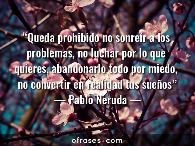 Pablo Neruda Queda prohibido no sonreír a los problemas, no luchar por lo que quieres, abandonarlo todo por miedo, no convertir en realidad tus sueños