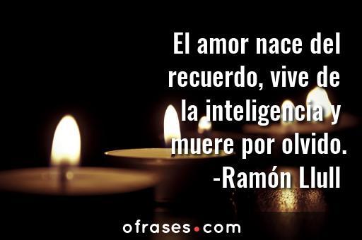 Ramón Llull El amor nace del recuerdo, vive de la inteligencia y muere por olvido.