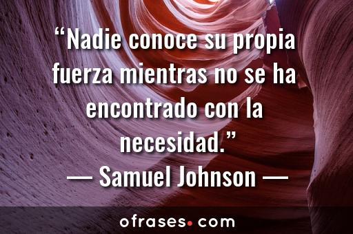 Samuel Johnson Nadie conoce su propia fuerza mientras no se ha encontrado con la necesidad.