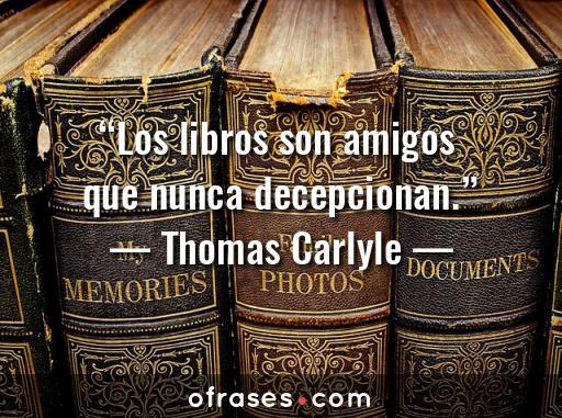 Thomas Carlyle Los libros son amigos que nunca decepcionan.