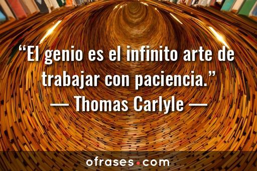 Thomas Carlyle El genio es el infinito arte de trabajar con paciencia.