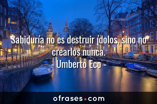 Umberto Eco Sabiduría no es destruir ídolos, sino no crearlos nunca.