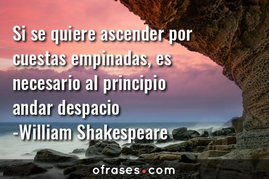 William Shakespeare Si se quiere ascender por cuestas empinadas, es necesario al principio andar despacio