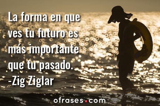 Zig Ziglar La forma en que ves tu futuro es más importante que tu pasado.