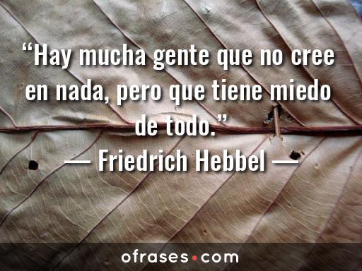 Friedrich Hebbel Hay mucha gente que no cree en nada, pero que tiene miedo de todo.