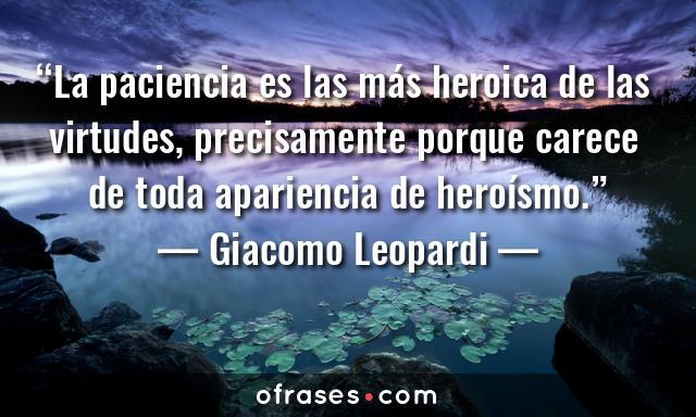 Giacomo Leopardi La paciencia es las más heroica de las virtudes, precisamente porque carece de toda apariencia de heroísmo.