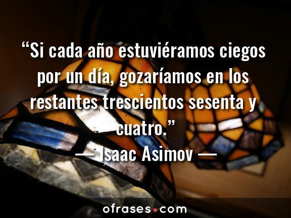 Isaac Asimov Si cada año estuviéramos ciegos por un día, gozaríamos en los restantes trescientos sesenta y cuatro.