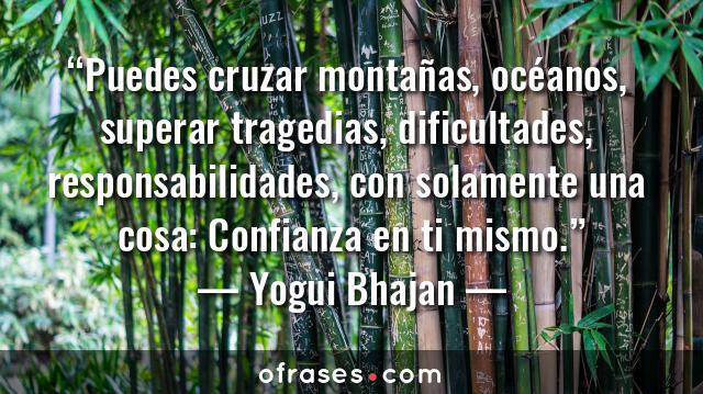 Yogui Bhajan Puedes cruzar montañas, océanos, superar tragedias, dificultades, responsabilidades, con solamente una cosa: Confianza en ti mismo.